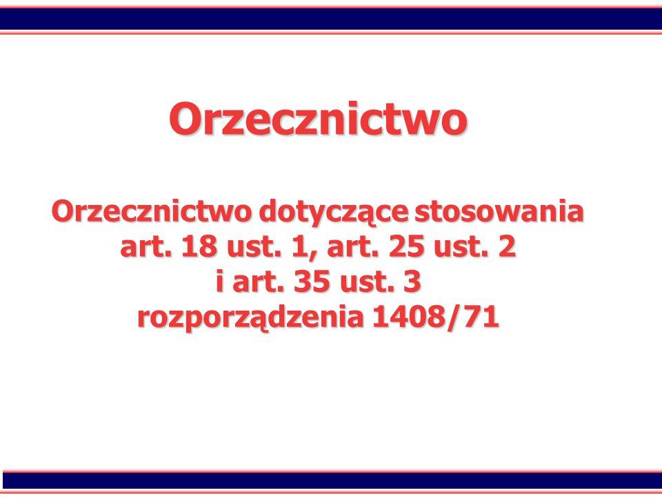 87 Orzecznictwo Orzecznictwo dotyczące stosowania art. 18 ust. 1, art. 25 ust. 2 i art. 35 ust. 3 rozporządzenia 1408/71