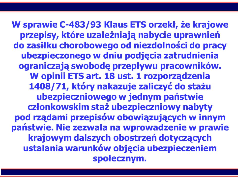 88 W sprawie C-483/93 Klaus ETS orzekł, że krajowe przepisy, które uzależniają nabycie uprawnień do zasiłku chorobowego od niezdolności do pracy ubezp