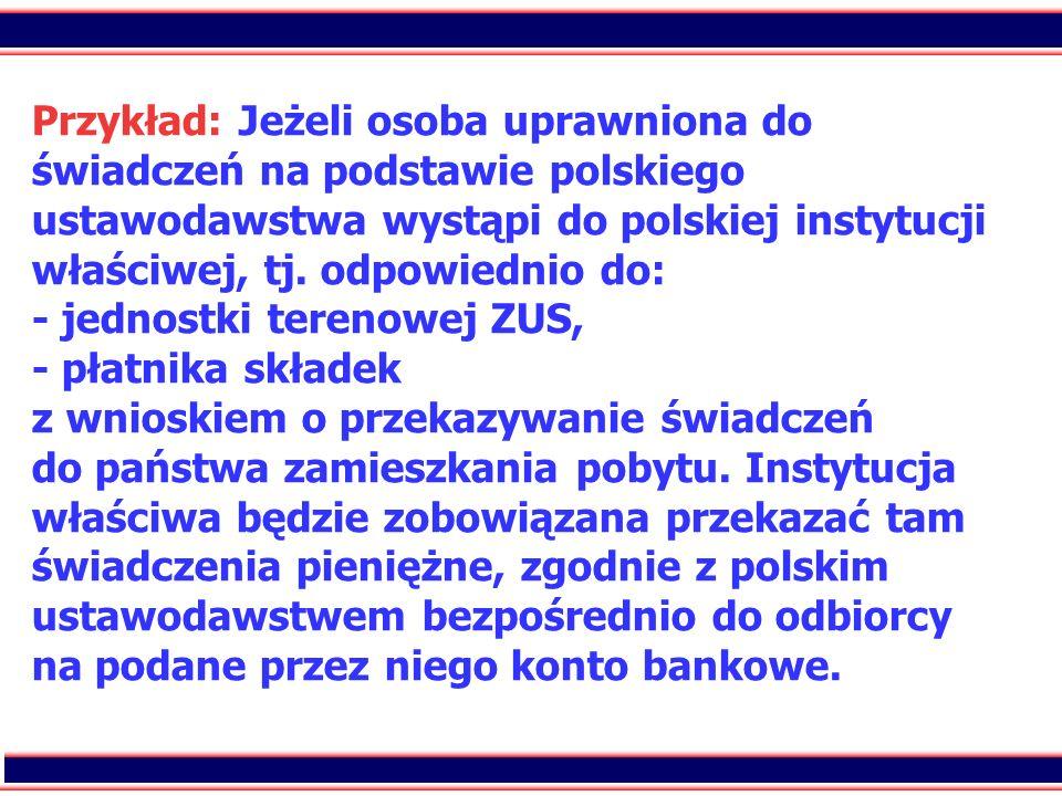 95 Przykład: Jeżeli osoba uprawniona do świadczeń na podstawie polskiego ustawodawstwa wystąpi do polskiej instytucji właściwej, tj. odpowiednio do: -