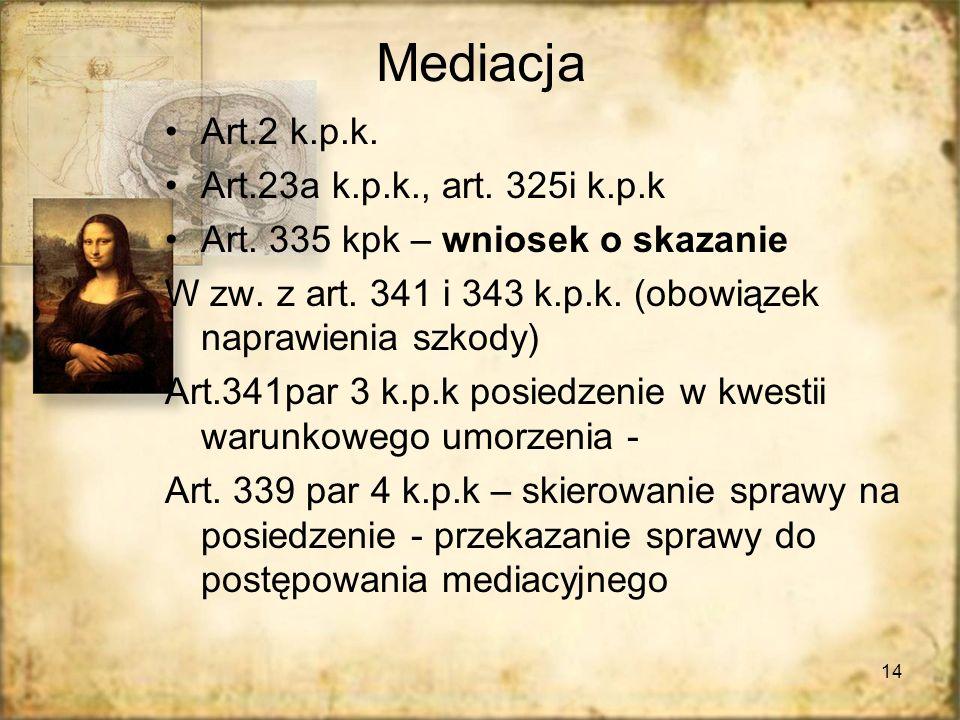 14 Mediacja Art.2 k.p.k. Art.23a k.p.k., art. 325i k.p.k Art. 335 kpk – wniosek o skazanie W zw. z art. 341 i 343 k.p.k. (obowiązek naprawienia szkody