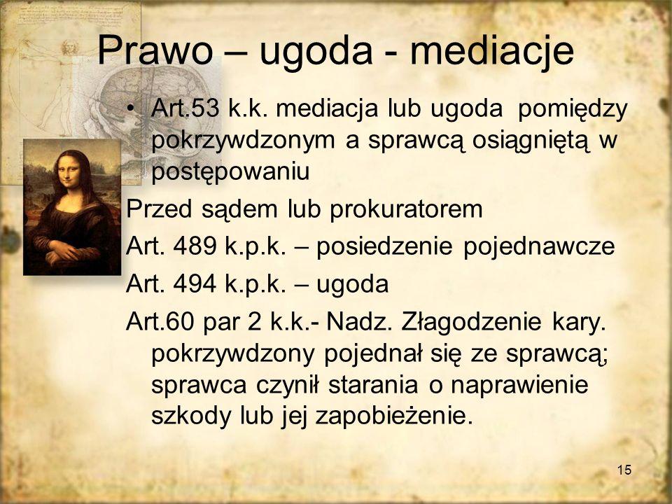15 Prawo – ugoda - mediacje Art.53 k.k. mediacja lub ugoda pomiędzy pokrzywdzonym a sprawcą osiągniętą w postępowaniu Przed sądem lub prokuratorem Art