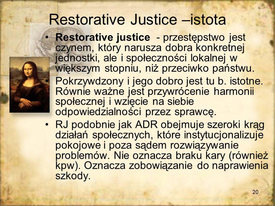 20 Restorative Justice –istota Restorative justice - przestępstwo jest czynem, który narusza dobra konkretnej jednostki, ale i społeczności lokalnej w większym stopniu, niż przeciwko państwu.