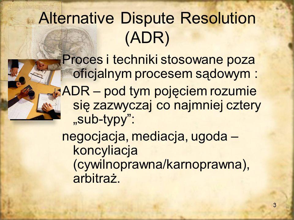 3 Alternative Dispute Resolution (ADR) Proces i techniki stosowane poza oficjalnym procesem sądowym : ADR – pod tym pojęciem rozumie się zazwyczaj co najmniej cztery sub-typy: negocjacja, mediacja, ugoda – koncyliacja (cywilnoprawna/karnoprawna), arbitraż.