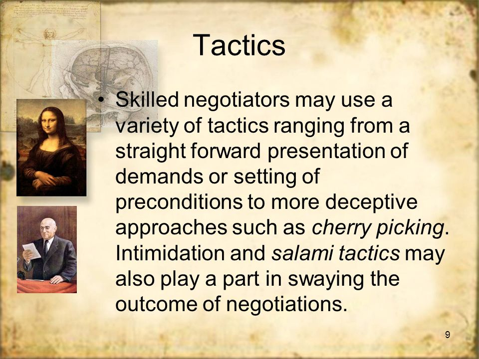9 Tactics Skilled negotiators may use a variety of tactics ranging from a straight forward presentation of demands or setting of preconditions to more