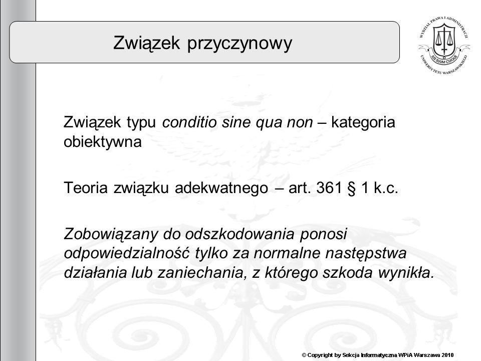 11 Związek przyczynowy Związek typu conditio sine qua non – kategoria obiektywna Teoria związku adekwatnego – art. 361 § 1 k.c. Zobowiązany do odszkod