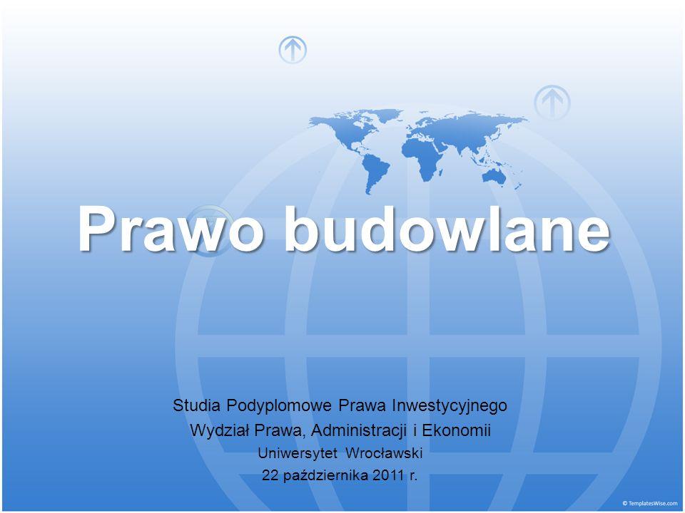 Prawo budowlane Studia Podyplomowe Prawa Inwestycyjnego Wydział Prawa, Administracji i Ekonomii Uniwersytet Wrocławski 22 października 2011 r.