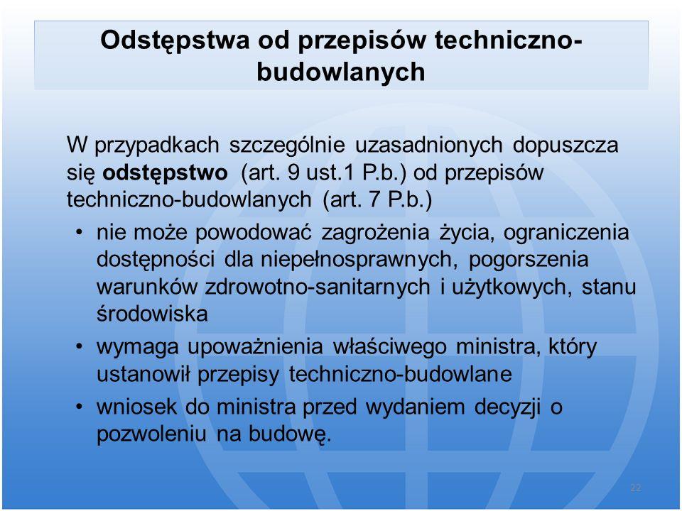 Odstępstwa od przepisów techniczno- budowlanych W przypadkach szczególnie uzasadnionych dopuszcza się odstępstwo (art. 9 ust.1 P.b.) od przepisów tech