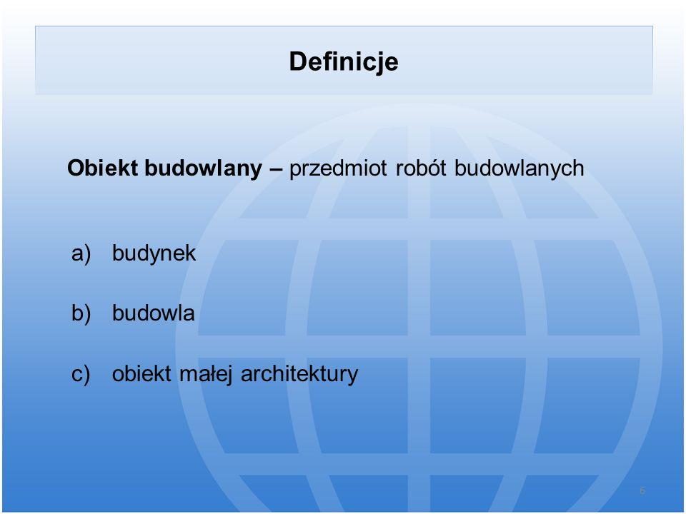 Obiekt budowlany – przedmiot robót budowlanych a) budynek b) budowla c) obiekt małej architektury 6