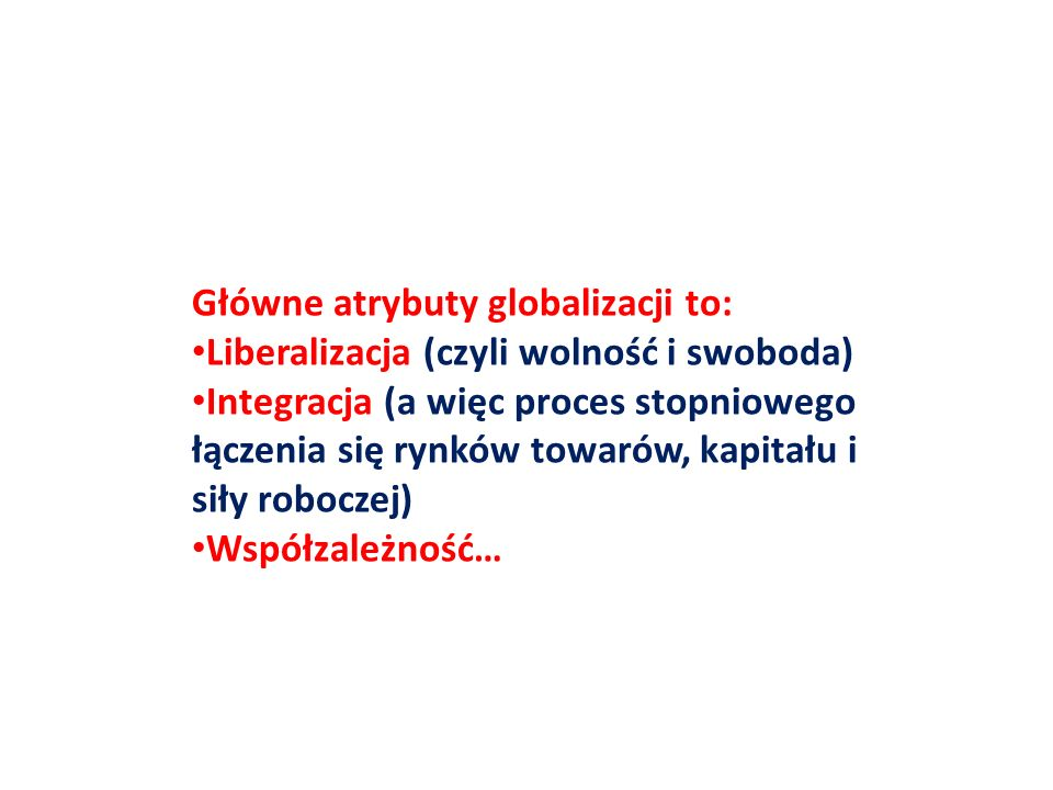 Główne atrybuty globalizacji to: Liberalizacja (czyli wolność i swoboda) Integracja (a więc proces stopniowego łączenia się rynków towarów, kapitału i
