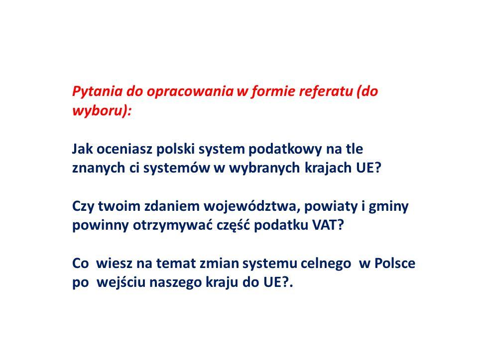 Pytania do opracowania w formie referatu (do wyboru): Jak oceniasz polski system podatkowy na tle znanych ci systemów w wybranych krajach UE? Czy twoi