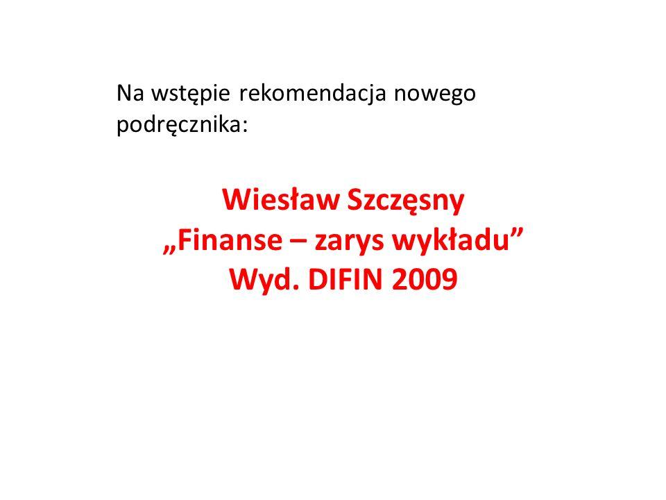 Na wstępie rekomendacja nowego podręcznika: Wiesław Szczęsny Finanse – zarys wykładu Wyd. DIFIN 2009