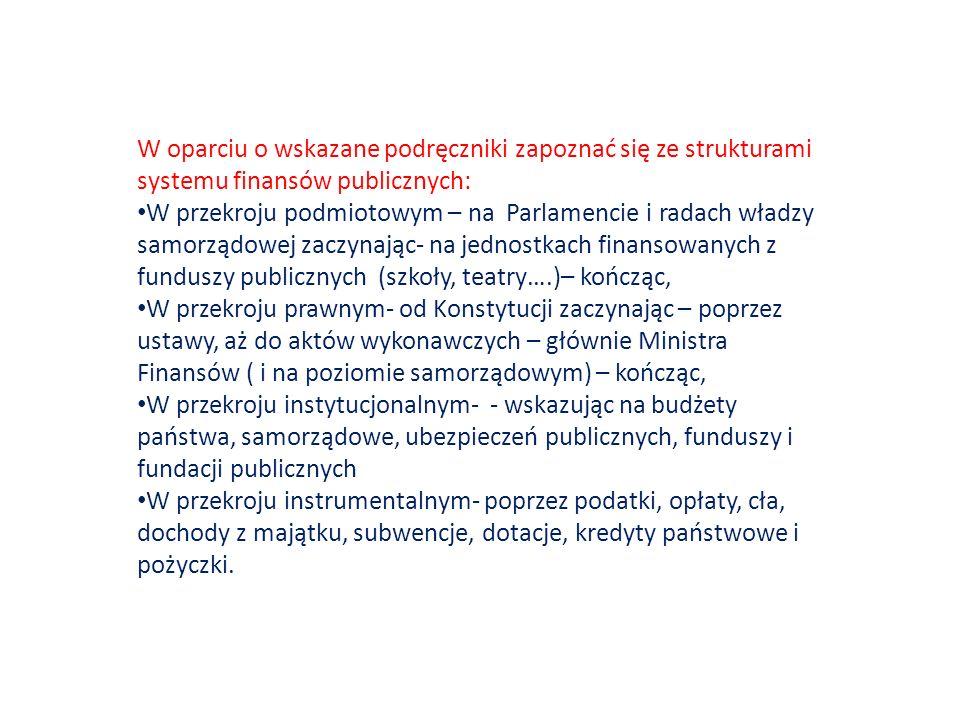 W oparciu o wskazane podręczniki zapoznać się ze strukturami systemu finansów publicznych: W przekroju podmiotowym – na Parlamencie i radach władzy samorządowej zaczynając- na jednostkach finansowanych z funduszy publicznych (szkoły, teatry….)– kończąc, W przekroju prawnym- od Konstytucji zaczynając – poprzez ustawy, aż do aktów wykonawczych – głównie Ministra Finansów ( i na poziomie samorządowym) – kończąc, W przekroju instytucjonalnym- - wskazując na budżety państwa, samorządowe, ubezpieczeń publicznych, funduszy i fundacji publicznych W przekroju instrumentalnym- poprzez podatki, opłaty, cła, dochody z majątku, subwencje, dotacje, kredyty państwowe i pożyczki.