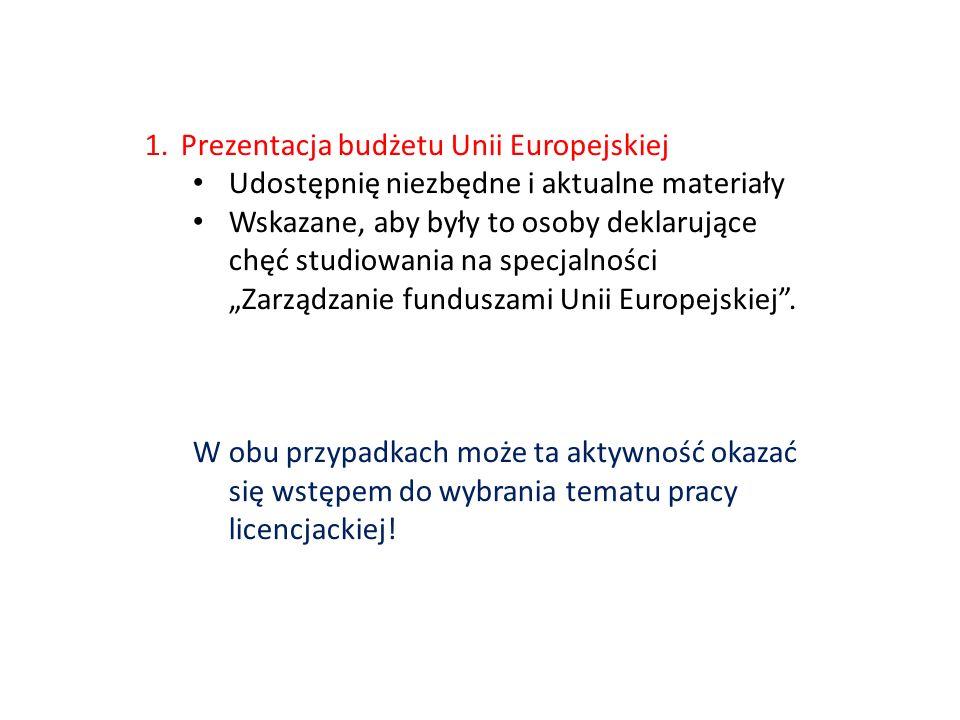 1.Prezentacja budżetu Unii Europejskiej Udostępnię niezbędne i aktualne materiały Wskazane, aby były to osoby deklarujące chęć studiowania na specjalności Zarządzanie funduszami Unii Europejskiej.