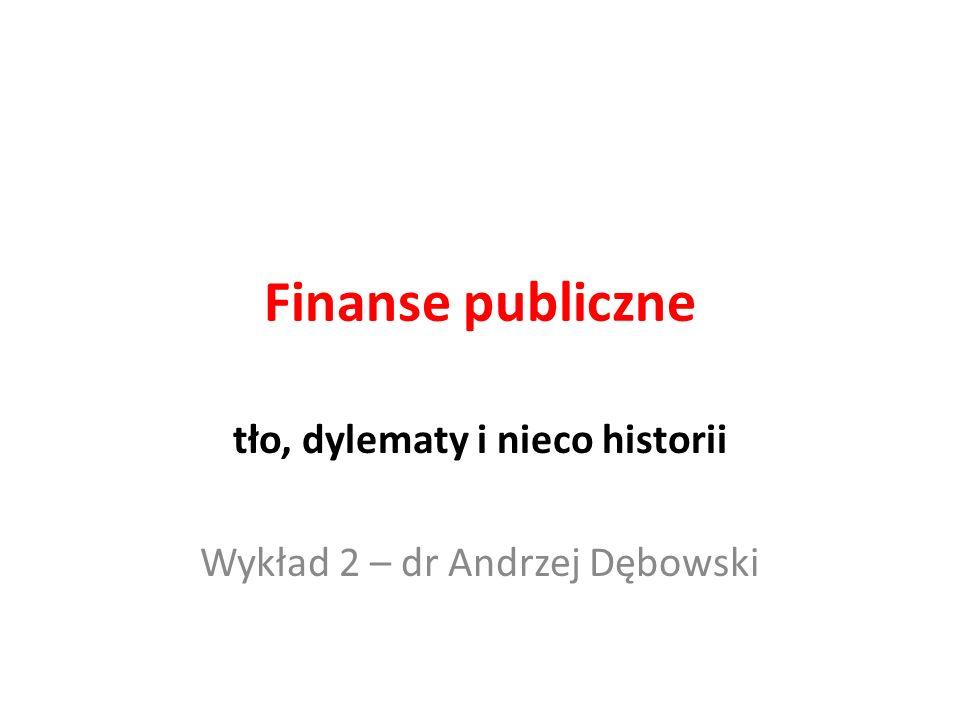 Finanse publiczne tło, dylematy i nieco historii Wykład 2 – dr Andrzej Dębowski
