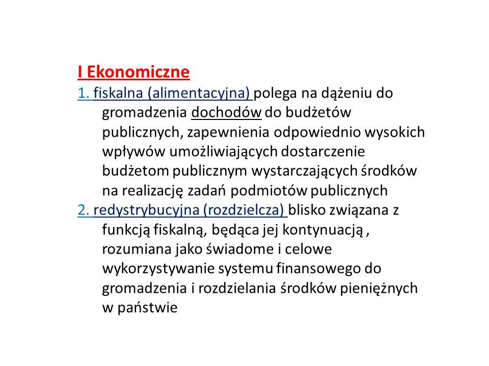 I Ekonomiczne 1. fiskalna (alimentacyjna) polega na dążeniu do gromadzenia dochodów do budżetów publicznych, zapewnienia odpowiednio wysokich wpływów