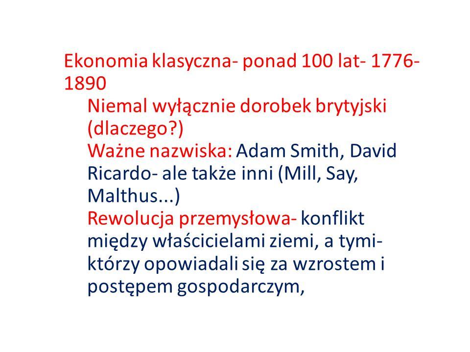 Ekonomia klasyczna- ponad 100 lat- 1776- 1890 Niemal wyłącznie dorobek brytyjski (dlaczego?) Ważne nazwiska: Adam Smith, David Ricardo- ale także inni