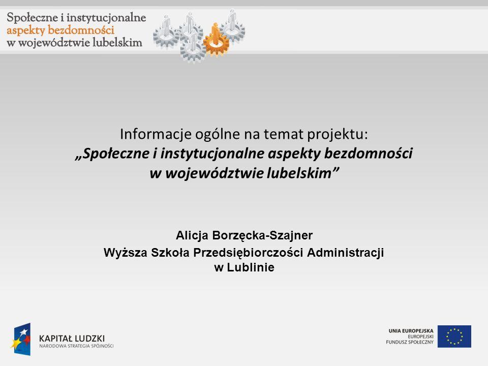Informacje ogólne na temat projektu: Społeczne i instytucjonalne aspekty bezdomności w województwie lubelskim Alicja Borzęcka-Szajner Wyższa Szkoła Pr
