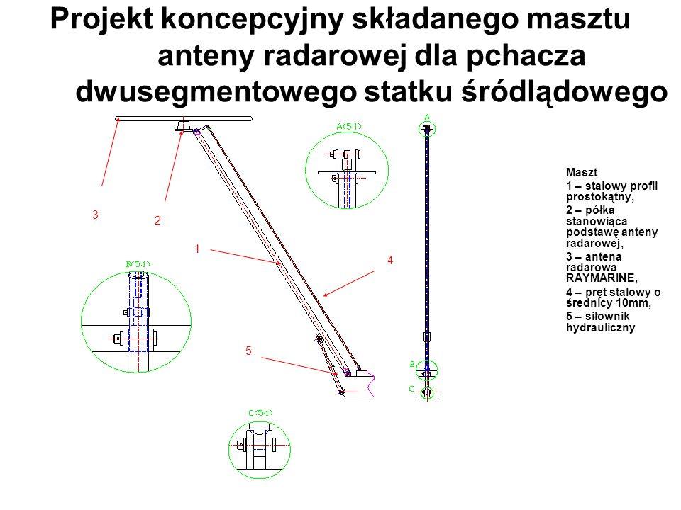 Projekt koncepcyjny składanego masztu anteny radarowej dla pchacza dwusegmentowego statku śródlądowego Maszt 1 – stalowy profil prostokątny, 2 – półka stanowiąca podstawę anteny radarowej, 3 – antena radarowa RAYMARINE, 4 – pręt stalowy o średnicy 10mm, 5 – siłownik hydrauliczny 1 2 3 4 5