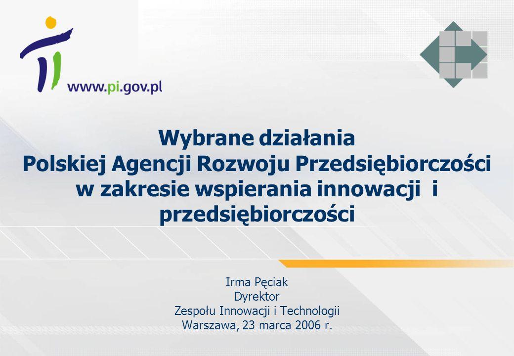 Wybrane działania Polskiej Agencji Rozwoju Przedsiębiorczości w zakresie wspierania innowacji i przedsiębiorczości Irma Pęciak Dyrektor Zespołu Innowacji i Technologii Warszawa, 23 marca 2006 r.
