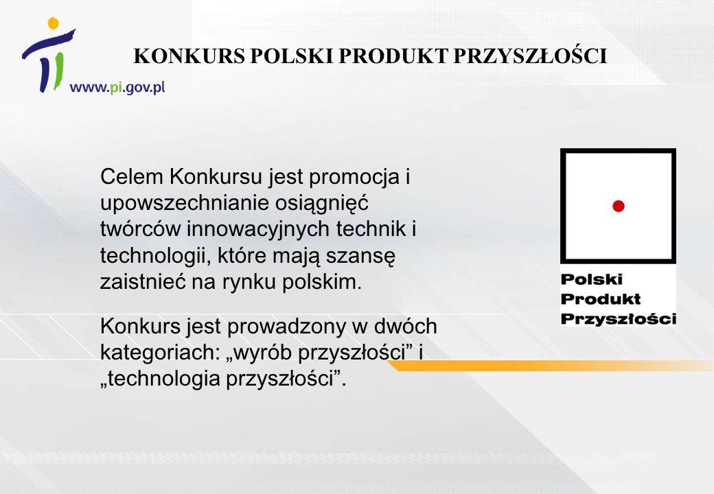 KONKURS POLSKI PRODUKT PRZYSZŁOŚCI Celem Konkursu jest promocja i upowszechnianie osiągnięć twórców innowacyjnych technik i technologii, które mają szansę zaistnieć na rynku polskim.