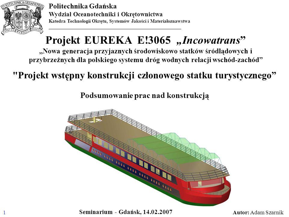 Politechnika Gdańska Wydział Oceanotechniki i Okrętownictwa Katedra Technologii Okrętu, Systemów Jakości i Materiałoznawstwa _______________________________________________________ Zakres i chronologia wykonanych prac: Prace nad sposobem modelowania MES konstrukcji kadłuba z paneli typu sandwich Wstępne opracowanie i zwymiarowanie kilku wariantów koncepcji konstrukcji kadłuba barki hotelowej – wariant 1, wariant 2, wariant 3 Wstępne oszacowanie wytrzymałości proponowanych w koncepcjach połączeń paneli Wstępna koncepcja konstrukcji kadłuba barki hotelowej Wstępna koncepcja konstrukcji kadłuba pchacza Opracowanie modelu 3D w celu wizualizacji barki hotelowej Projekt wstępny konstrukcji członowego statku turystycznego – obliczenia wytrzymałościowe, dokumentacja konstrukcyjna 2