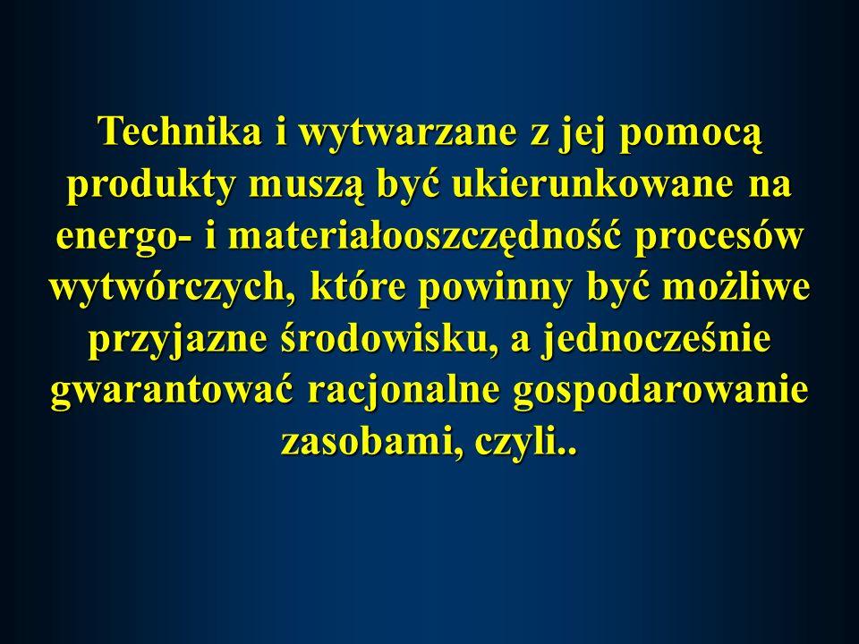 Technika i wytwarzane z jej pomocą produkty muszą być ukierunkowane na energo- i materiałooszczędność procesów wytwórczych, które powinny być możliwe przyjazne środowisku, a jednocześnie gwarantować racjonalne gospodarowanie zasobami, czyli..