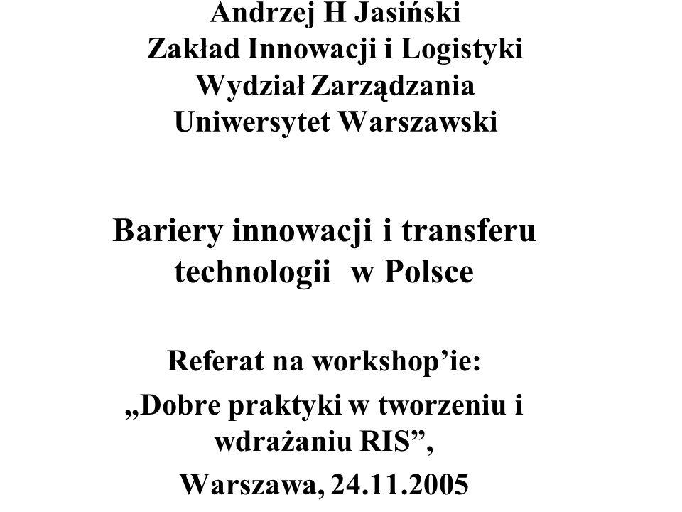 Andrzej H Jasiński Zakład Innowacji i Logistyki Wydział Zarządzania Uniwersytet Warszawski Bariery innowacji i transferu technologii w Polsce Referat na workshopie: Dobre praktyki w tworzeniu i wdrażaniu RIS, Warszawa, 24.11.2005
