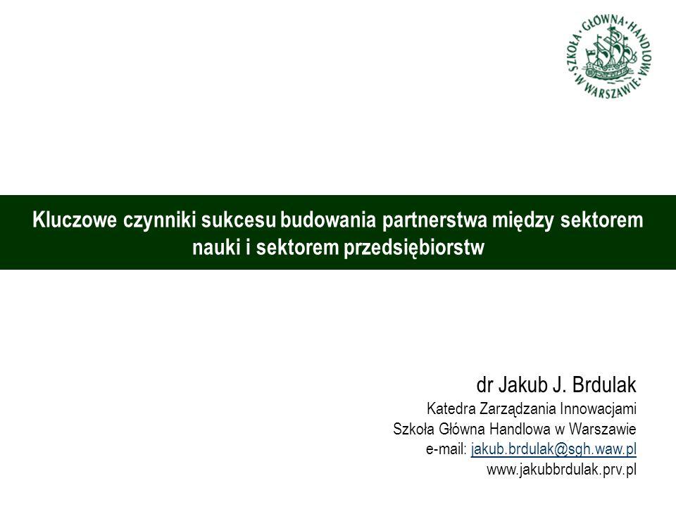 Kluczowe czynniki sukcesu budowania partnerstwa między sektorem nauki i sektorem przedsiębiorstw dr Jakub J. Brdulak Katedra Zarządzania Innowacjami S
