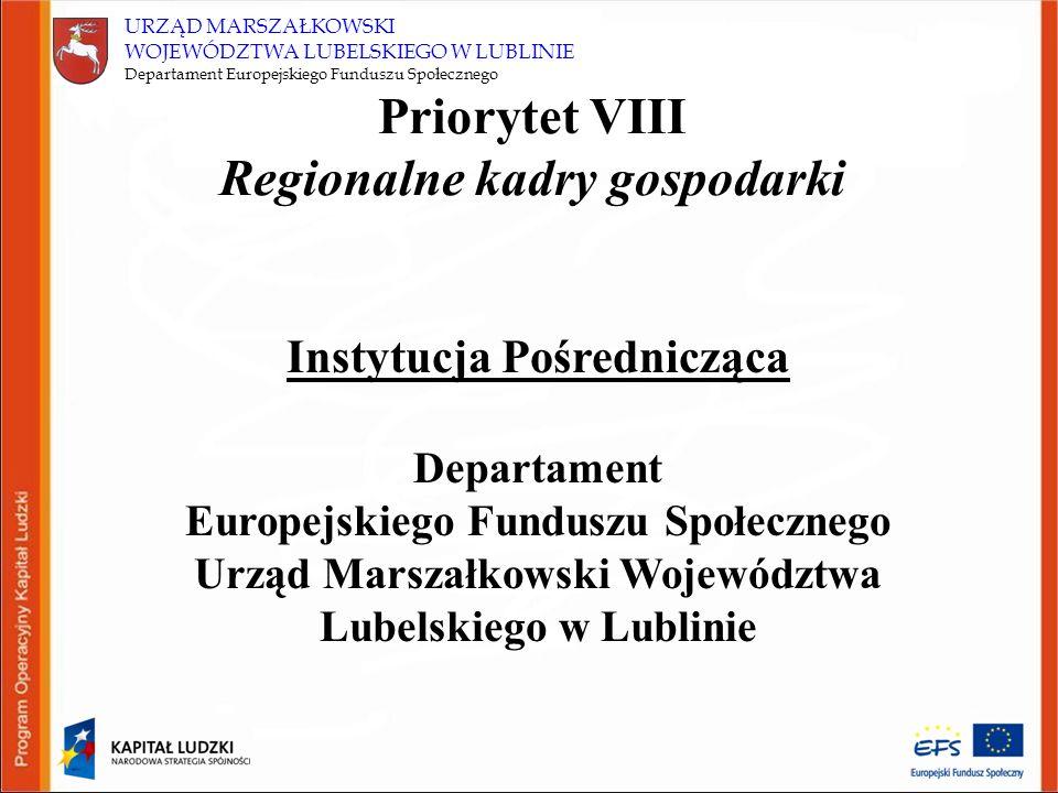 URZĄD MARSZAŁKOWSKI WOJEWÓDZTWA LUBELSKIEGO W LUBLINIE Departament Europejskiego Funduszu Społecznego Priorytet VIII Regionalne kadry gospodarki Instytucja Pośrednicząca Departament Europejskiego Funduszu Społecznego Urząd Marszałkowski Województwa Lubelskiego w Lublinie
