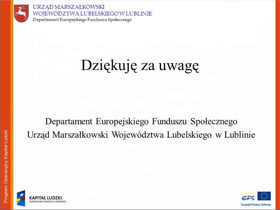 URZĄD MARSZAŁKOWSKI WOJEWÓDZTWA LUBELSKIEGO W LUBLINIE Departament Europejskiego Funduszu Społecznego Dziękuję za uwagę Departament Europejskiego Funduszu Społecznego Urząd Marszałkowski Województwa Lubelskiego w Lublinie