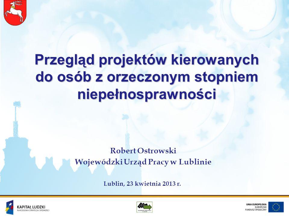 Przegląd projektów kierowanych do osób z orzeczonym stopniem niepełnosprawności Robert Ostrowski Wojewódzki Urząd Pracy w Lublinie Lublin, 23 kwietnia
