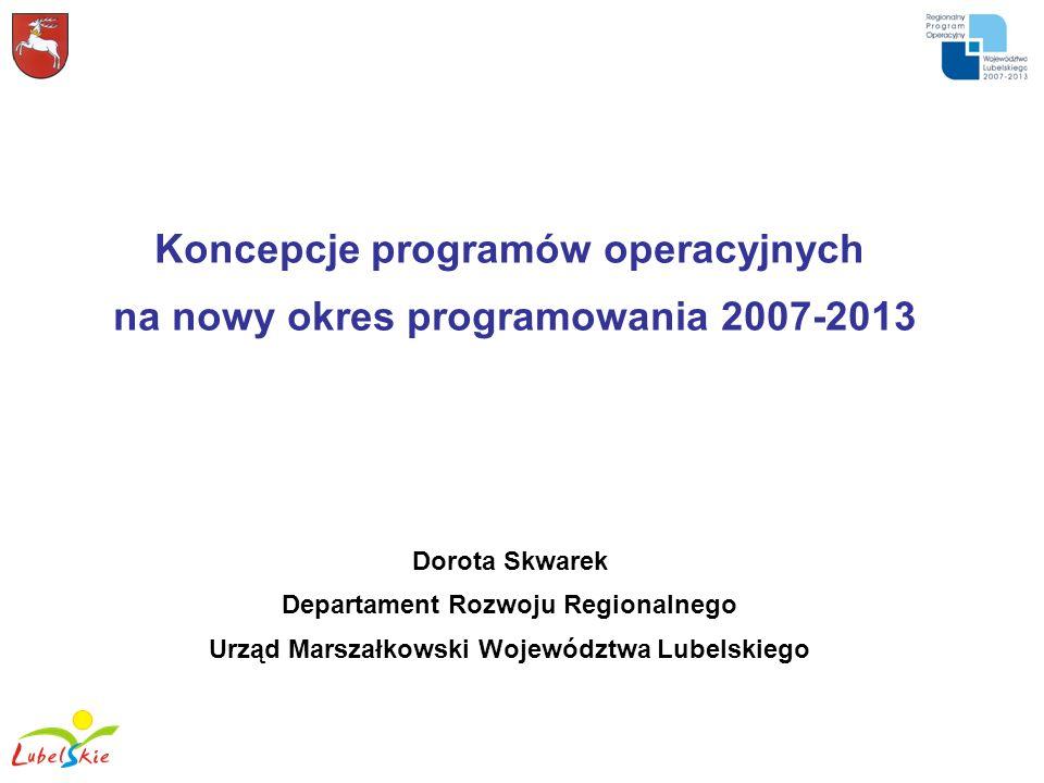 Koncepcje programów operacyjnych na nowy okres programowania 2007-2013 Dorota Skwarek Departament Rozwoju Regionalnego Urząd Marszałkowski Województwa