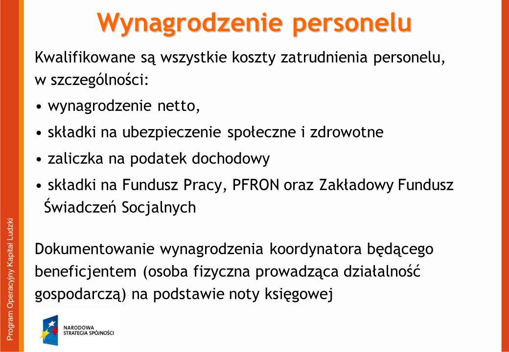 Wynagrodzenie personelu Kwalifikowane są wszystkie koszty zatrudnienia personelu, w szczególności: wynagrodzenie netto, składki na ubezpieczenie społeczne i zdrowotne zaliczka na podatek dochodowy składki na Fundusz Pracy, PFRON oraz Zakładowy Fundusz Świadczeń Socjalnych Dokumentowanie wynagrodzenia koordynatora będącego beneficjentem (osoba fizyczna prowadząca działalność gospodarczą) na podstawie noty księgowej