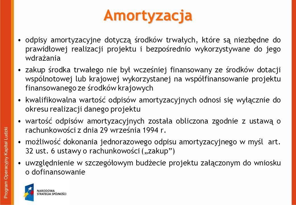 Amortyzacja odpisy amortyzacyjne dotyczą środków trwałych, które są niezbędne do prawidłowej realizacji projektu i bezpośrednio wykorzystywane do jego wdrażania zakup środka trwałego nie był wcześniej finansowany ze środków dotacji wspólnotowej lub krajowej wykorzystanej na współfinansowanie projektu finansowanego ze środków krajowych kwalifikowalna wartość odpisów amortyzacyjnych odnosi się wyłącznie do okresu realizacji danego projektu wartość odpisów amortyzacyjnych została obliczona zgodnie z ustawą o rachunkowości z dnia 29 września 1994 r.