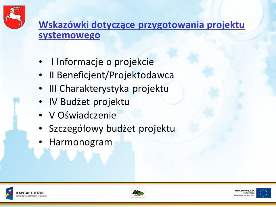 Wskazówki dotyczące przygotowania projektu systemowego I Informacje o projekcie II Beneficjent/Projektodawca III Charakterystyka projektu IV Budżet projektu V Oświadczenie Szczegółowy budżet projektu Harmonogram