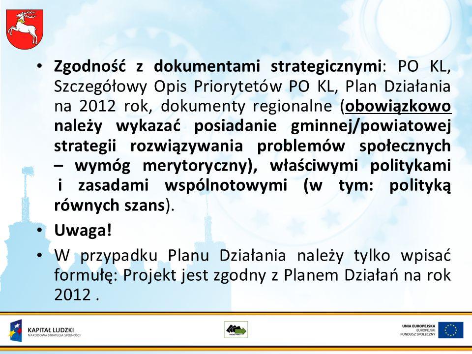 Zgodność z dokumentami strategicznymi: PO KL, Szczegółowy Opis Priorytetów PO KL, Plan Działania na 2012 rok, dokumenty regionalne (obowiązkowo należy wykazać posiadanie gminnej/powiatowej strategii rozwiązywania problemów społecznych – wymóg merytoryczny), właściwymi politykami i zasadami wspólnotowymi (w tym: polityką równych szans).