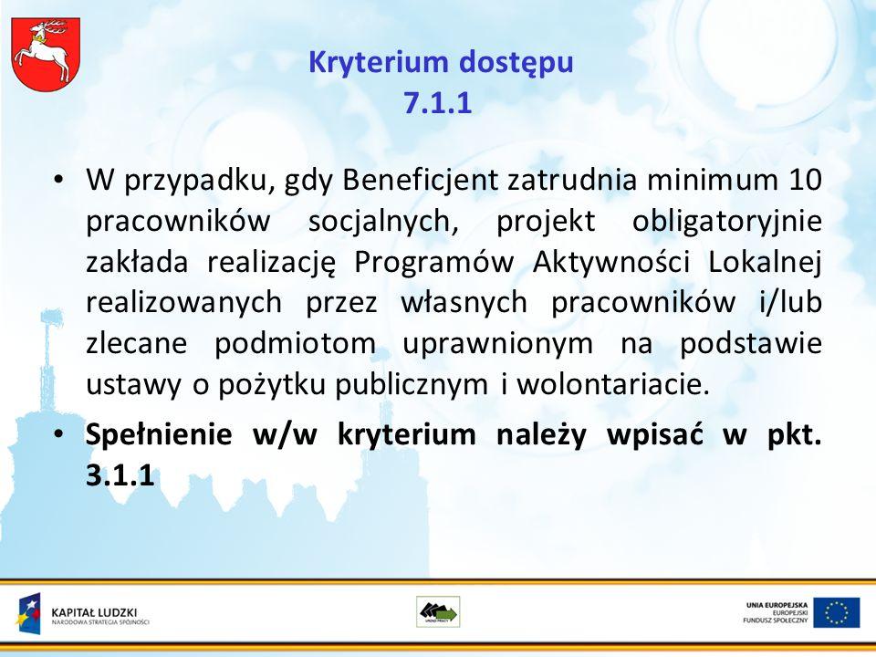 Kryterium dostępu 7.1.1 W przypadku, gdy Beneficjent zatrudnia minimum 10 pracowników socjalnych, projekt obligatoryjnie zakłada realizację Programów Aktywności Lokalnej realizowanych przez własnych pracowników i/lub zlecane podmiotom uprawnionym na podstawie ustawy o pożytku publicznym i wolontariacie.