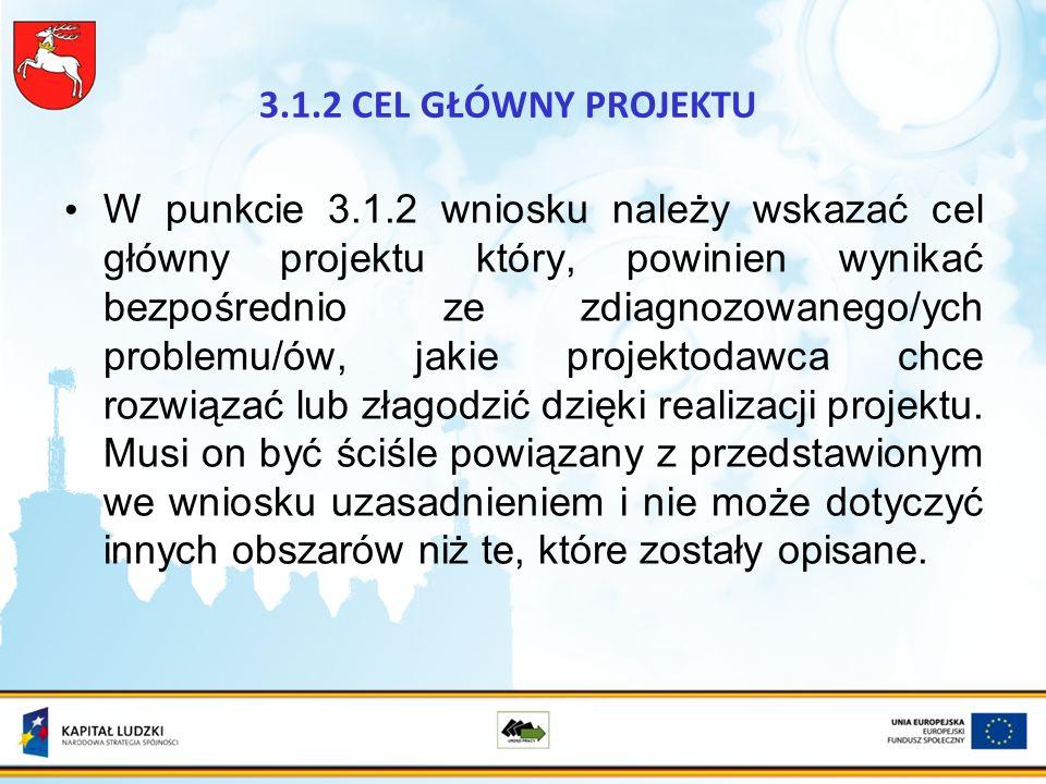 3.1.2 CEL GŁÓWNY PROJEKTU W punkcie 3.1.2 wniosku należy wskazać cel główny projektu który, powinien wynikać bezpośrednio ze zdiagnozowanego/ych problemu/ów, jakie projektodawca chce rozwiązać lub złagodzić dzięki realizacji projektu.