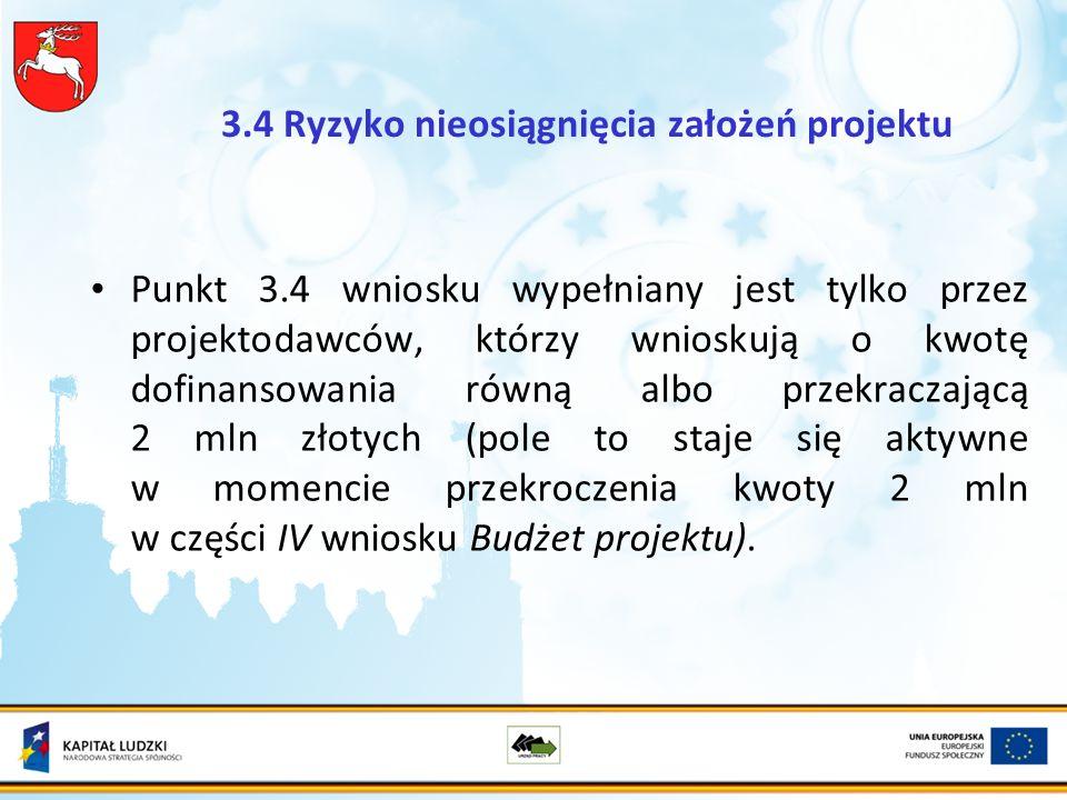 3.4 Ryzyko nieosiągnięcia założeń projektu Punkt 3.4 wniosku wypełniany jest tylko przez projektodawców, którzy wnioskują o kwotę dofinansowania równą albo przekraczającą 2 mln złotych (pole to staje się aktywne w momencie przekroczenia kwoty 2 mln w części IV wniosku Budżet projektu).