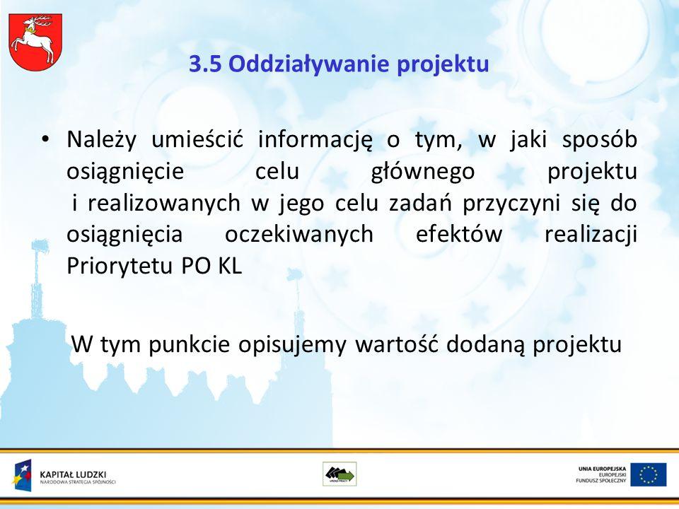 3.5 Oddziaływanie projektu Należy umieścić informację o tym, w jaki sposób osiągnięcie celu głównego projektu i realizowanych w jego celu zadań przyczyni się do osiągnięcia oczekiwanych efektów realizacji Priorytetu PO KL W tym punkcie opisujemy wartość dodaną projektu