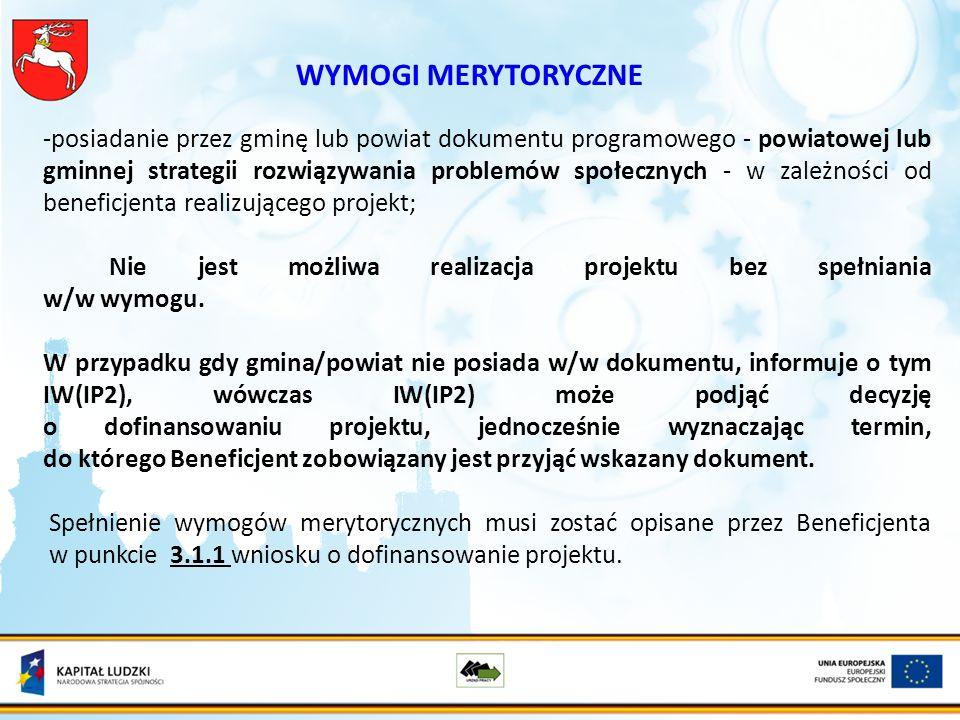 WYMOGI MERYTORYCZNE -posiadanie przez gminę lub powiat dokumentu programowego - powiatowej lub gminnej strategii rozwiązywania problemów społecznych - w zależności od beneficjenta realizującego projekt; Nie jest możliwa realizacja projektu bez spełniania w/w wymogu.