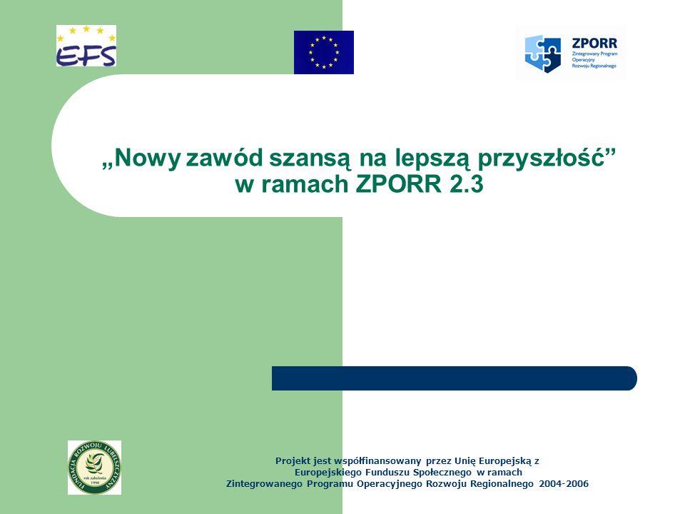 Nowy zawód szansą na lepszą przyszłość w ramach ZPORR 2.3 Projekt jest współfinansowany przez Unię Europejską z Europejskiego Funduszu Społecznego w ramach Zintegrowanego Programu Operacyjnego Rozwoju Regionalnego 2004-2006