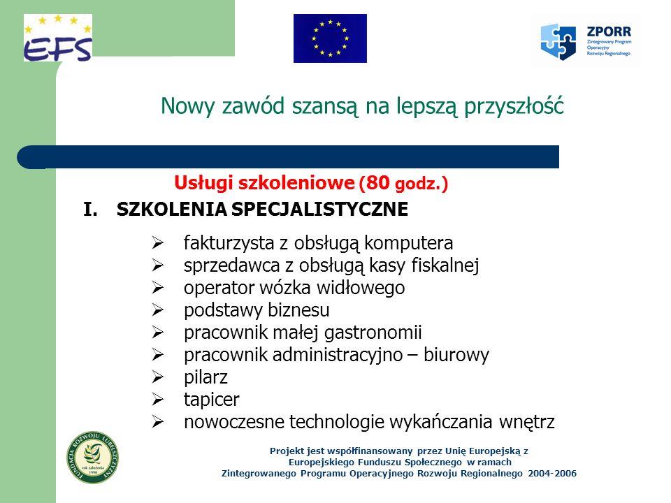 Nowy zawód szansą na lepszą przyszłość Projekt jest współfinansowany przez Unię Europejską z Europejskiego Funduszu Społecznego w ramach Zintegrowanego Programu Operacyjnego Rozwoju Regionalnego 2004-2006 Usługi szkoleniowe ( 80 godz.) I.SZKOLENIA SPECJALISTYCZNE fakturzysta z obsługą komputera sprzedawca z obsługą kasy fiskalnej operator wózka widłowego podstawy biznesu pracownik małej gastronomii pracownik administracyjno – biurowy pilarz tapicer nowoczesne technologie wykańczania wnętrz