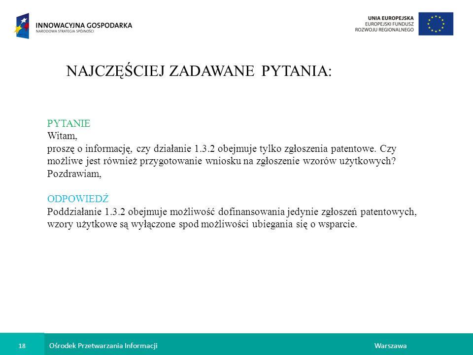 Ośrodek Przetwarzania Informacji 18 Warszawa NAJCZĘŚCIEJ ZADAWANE PYTANIA: PYTANIE Witam, proszę o informację, czy działanie 1.3.2 obejmuje tylko zgłoszenia patentowe.