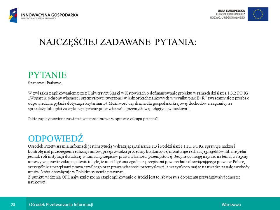 Ośrodek Przetwarzania Informacji 23 Warszawa NAJCZĘŚCIEJ ZADAWANE PYTANIA: PYTANIE Szanowni Państwo, W związku z aplikowaniem przez Uniwersytet Śląski w Katowicach o dofinansowanie projektu w ramach działania 1.3.2 PO IG Wsparcie ochrony własności przemysłowej tworzonej w jednostkach naukowych w wyniku prac B+R zwracamy się z prośbą o odpowiedź na pytanie dotyczące kryterium 4.Możliwość uzyskania dla gospodarki krajowej dochodów z zagranicy ze sprzedaży lub opłat za wykorzystywanie praw własności przemysłowej, objętych wnioskiem.
