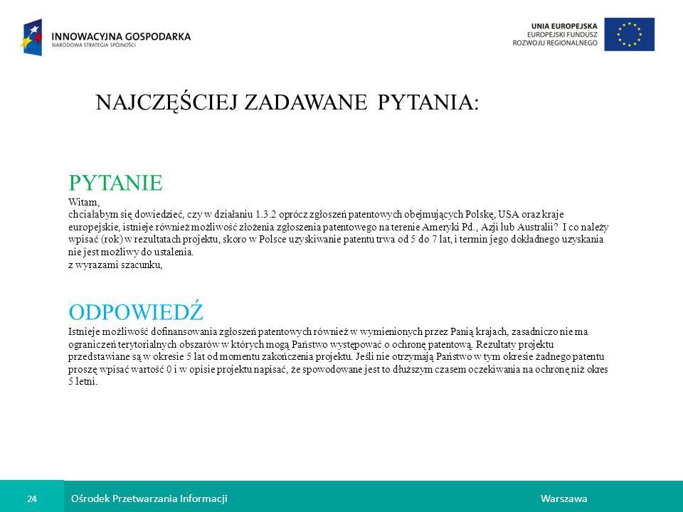 Ośrodek Przetwarzania Informacji 24 Warszawa NAJCZĘŚCIEJ ZADAWANE PYTANIA: PYTANIE Witam, chciałabym się dowiedzieć, czy w działaniu 1.3.2 oprócz zgłoszeń patentowych obejmujących Polskę, USA oraz kraje europejskie, istnieje również możliwość złożenia zgłoszenia patentowego na terenie Ameryki Pd., Azji lub Australii.