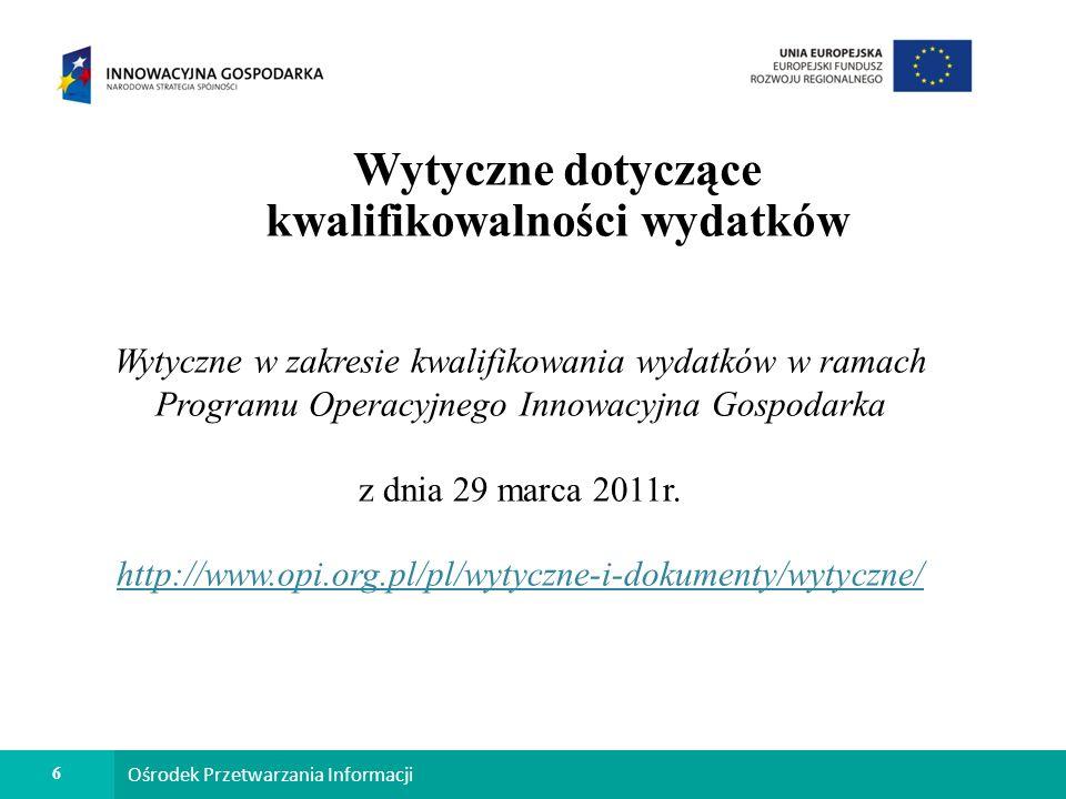 6 Ośrodek Przetwarzania Informacji Wytyczne dotyczące kwalifikowalności wydatków Wytyczne w zakresie kwalifikowania wydatków w ramach Programu Operacyjnego Innowacyjna Gospodarka z dnia 29 marca 2011r.
