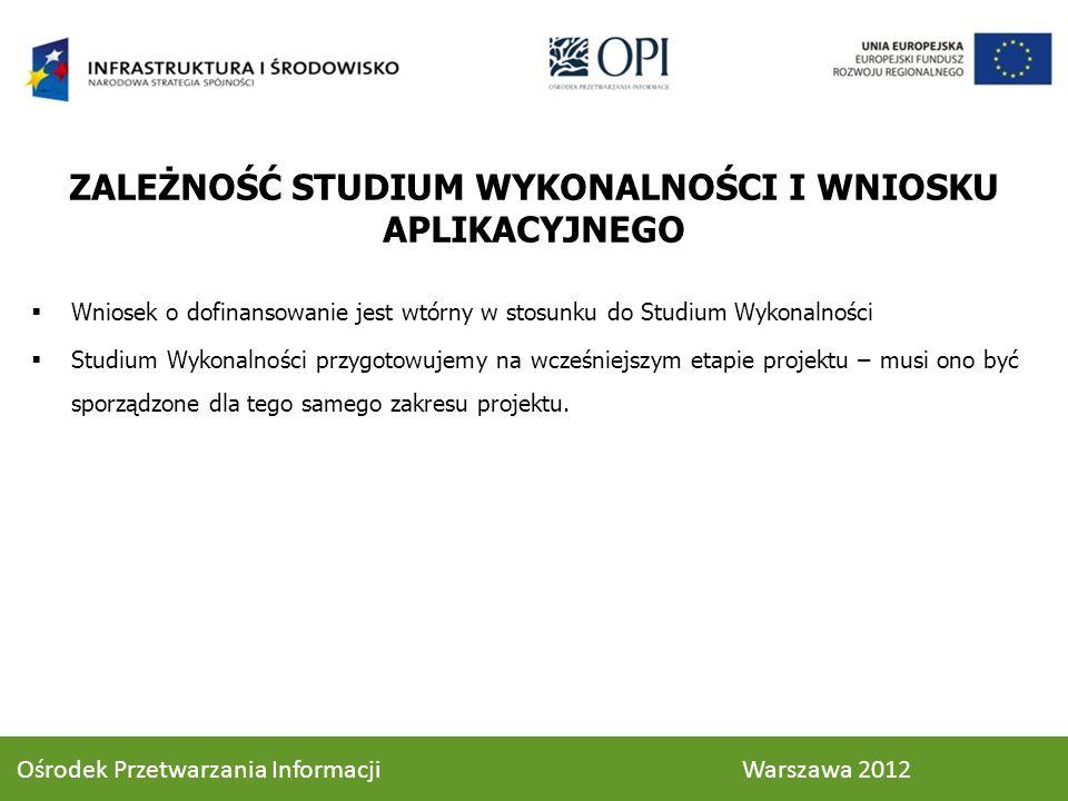 Ośrodek Przetwarzania Informacji Warszawa 2012 ZALEŻNOŚĆ STUDIUM WYKONALNOŚCI I WNIOSKU APLIKACYJNEGO Wniosek o dofinansowanie jest wtórny w stosunku do Studium Wykonalności Studium Wykonalności przygotowujemy na wcześniejszym etapie projektu – musi ono być sporządzone dla tego samego zakresu projektu.