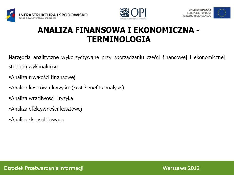 ANALIZA FINANSOWA I EKONOMICZNA - TERMINOLOGIA Narzędzia analityczne wykorzystywane przy sporządzaniu części finansowej i ekonomicznej studium wykonalności: Analiza trwałości finansowej Analiza kosztów i korzyści (cost-benefits analysis) Analiza wrażliwości i ryzyka Analiza efektywności kosztowej Analiza skonsolidowana 33 Ośrodek Przetwarzania Informacji Warszawa 2012