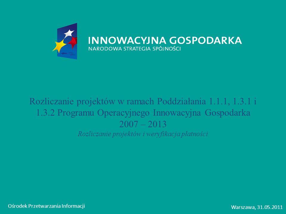Ośrodek Przetwarzania Informacji Warszawa, 31.05.2011 Rozliczanie projektów w ramach Poddziałania 1.1.1, 1.3.1 i 1.3.2 Programu Operacyjnego Innowacyj